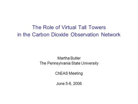 The Role of Virtual Tall Towers in the Carbon Dioxide Observation Network Martha Butler The Pennsylvania State University ChEAS Meeting June 5-6, 2006.