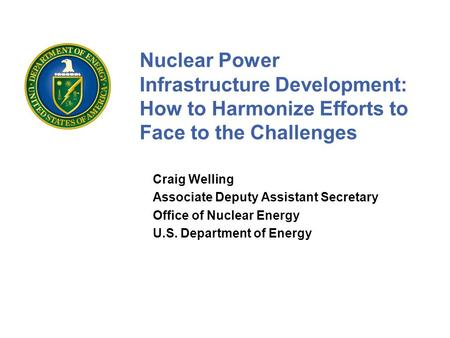 Nuclear Power Infrastructure Development: How to Harmonize Efforts to Face to the Challenges Craig Welling Associate Deputy Assistant Secretary Office.
