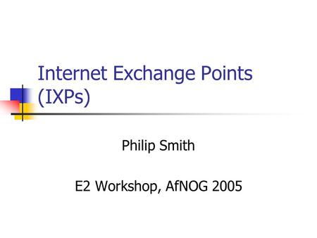 Internet Exchange Points (IXPs) Philip Smith E2 Workshop, AfNOG 2005.