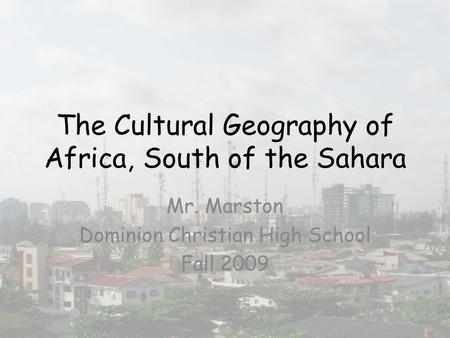 The Cultural Geography of Africa, South of the Sahara Mr. Marston Dominion Christian High School Fall 2009.