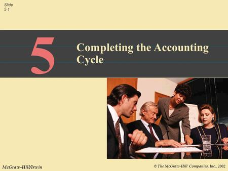 © The McGraw-Hill Companies, Inc., 2002 Slide 5-1 McGraw-Hill/Irwin 5 Completing the Accounting Cycle.