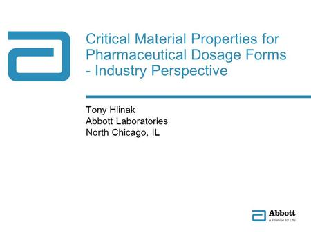 Critical Material Properties for Pharmaceutical Dosage Forms - Industry Perspective Tony Hlinak Abbott Laboratories North Chicago, IL.