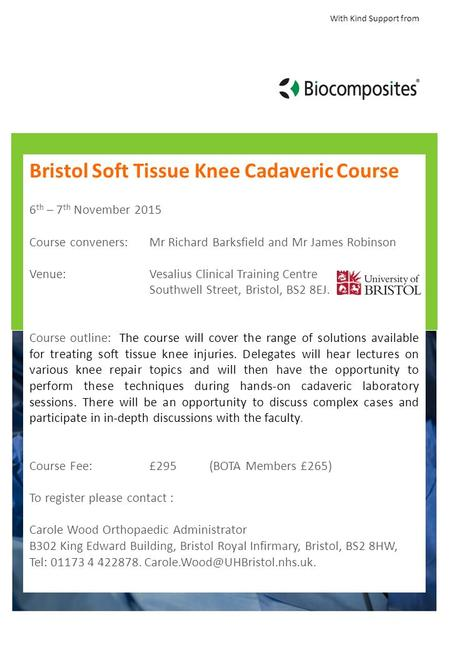 With Kind Support from Bristol Soft Tissue Knee Cadaveric Course 6 th – 7 th November 2015 Course conveners: Mr Richard Barksfield and Mr James Robinson.