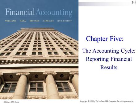 Copyright © 2006 by The McGraw-Hill Companies, Inc. All rights reserved. McGraw-Hill/Irwin 5-1 Chapter Five: The Accounting Cycle: Reporting Financial.