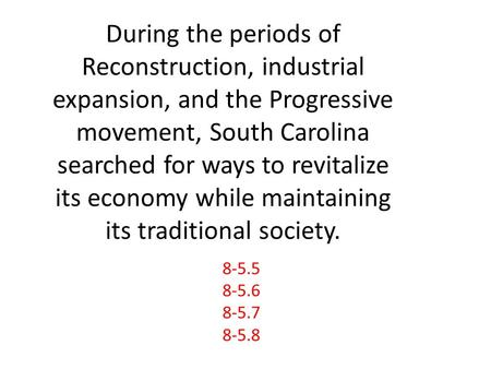During the periods of Reconstruction, industrial expansion, and the Progressive movement, South Carolina searched for ways to revitalize its economy while.