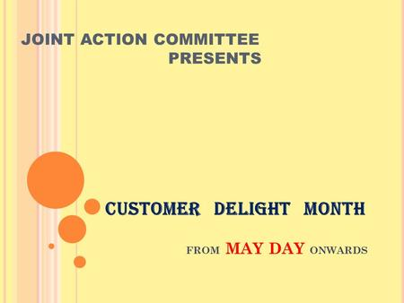 CUSTOMER DELIGHT MONTH FROM MAY DAY ONWARDS JOINT ACTION COMMITTEE PRESENTS.