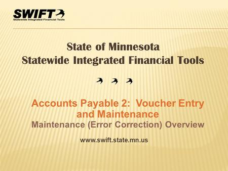 Www.swift.state.mn.us State of Minnesota Statewide Integrated Financial Tools Accounts Payable 2: Voucher Entry and Maintenance Maintenance (Error Correction)