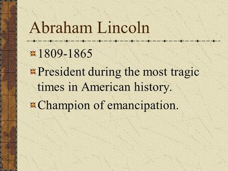 Abraham Lincoln 1809-1865 President during the most tragic times in American history. Champion of emancipation.