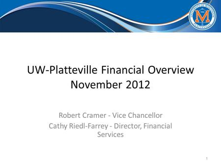 UW-Platteville Financial Overview November 2012 Robert Cramer - Vice Chancellor Cathy Riedl-Farrey - Director, Financial Services 1.