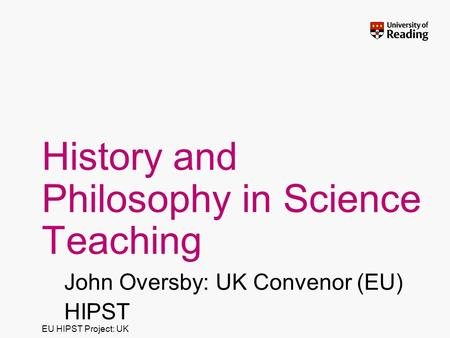 EU HIPST Project: UK History and Philosophy in Science Teaching John Oversby: UK Convenor (EU) HIPST.