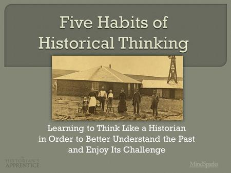 Learning to Think Like a Historian in Order to Better Understand the Past and Enjoy Its Challenge.