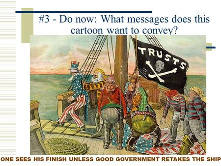 #3 - Do now: What messages does this cartoon want to convey? ONE SEES HIS FINISH UNLESS GOOD GOVERNMENT RETAKES THE SHIP.