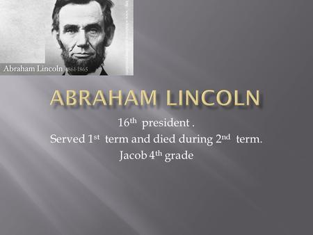 16 th president. Served 1 st term and died during 2 nd term. Jacob 4 th grade.