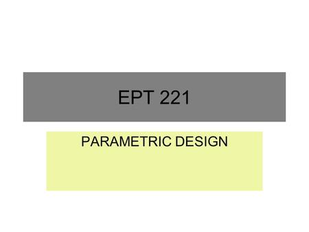 EPT 221 PARAMETRIC DESIGN. Objectives of Lecture Describe the parametric design phase. Describe and apply the steps involve in the parametric design phase.
