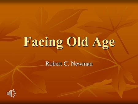 Facing Old Age Robert C. Newman Introduction When I first prepared this talk, I had just passed my 50 th birthday. When I first prepared this talk, I.
