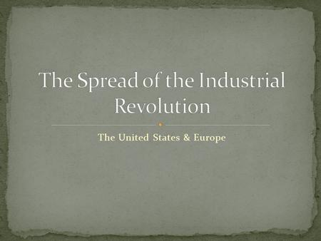 The United States & Europe. America had fast flowing rivers, coal, iron and workers for an Industrial Revolution of their own. Britain didn't want the.