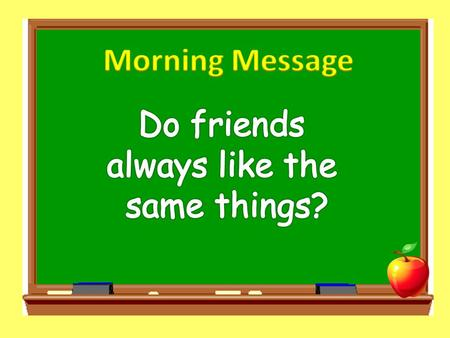 Morning Message Do friends always like the same things?