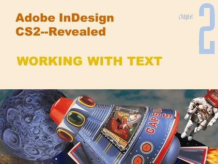 Adobe InDesign CS2--Revealed WORKING WITH TEXT. Chapter 2 Working with Text Chapter Objectives Format text Format paragraphs Create and apply styles Edit.