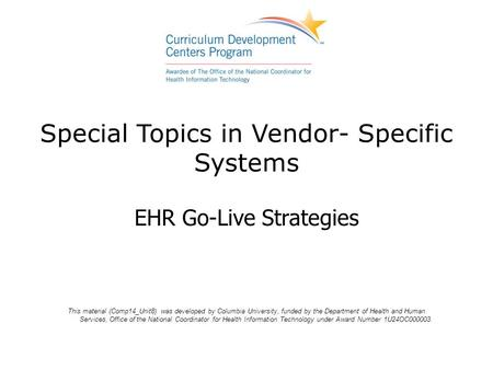 Special Topics in Vendor- Specific Systems EHR Go-Live Strategies This material (Comp14_Unit8) was developed by Columbia University, funded by the Department.