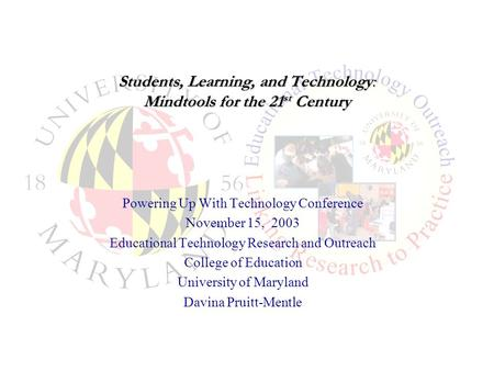 Students, Learning, and Technology: Mindtools for the 21 st Century Powering Up With Technology Conference November 15, 2003 Educational Technology Research.