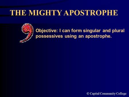 © Capital Community College THE MIGHTY APOSTROPHE Objective: I can form singular and plural possessives using an apostrophe.