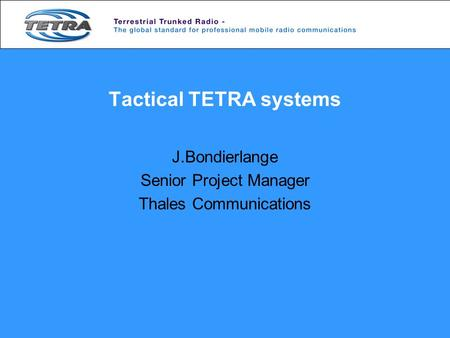 Tactical TETRA systems J.Bondierlange Senior Project Manager Thales Communications.