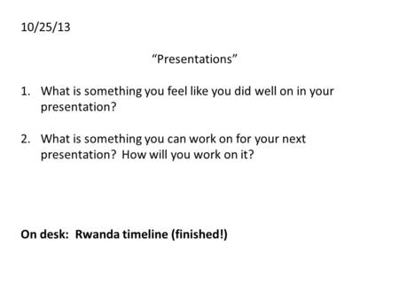 "10/25/13 ""Presentations"" 1.What is something you feel like you did well on in your presentation? 2.What is something you can work on for your next presentation?"