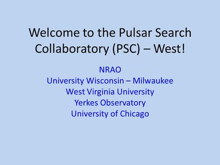 Welcome to the Pulsar Search Collaboratory (PSC) – West! NRAO University Wisconsin – Milwaukee West Virginia University Yerkes Observatory University of.