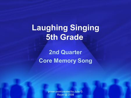 Power point created by Julie G. 2008 Laughing Singing 5th Grade 2nd Quarter Core Memory Song.