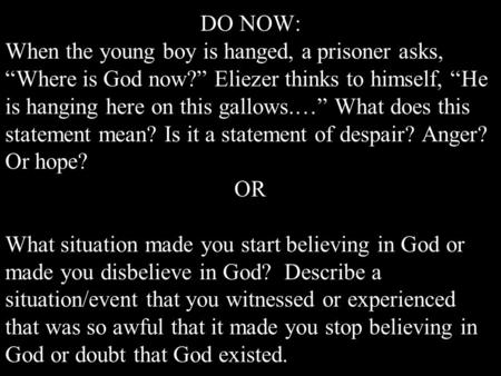 "DO NOW: When the young boy is hanged, a prisoner asks, ""Where is God now?"" Eliezer thinks to himself, ""He is hanging here on this gallows.…"" What does."