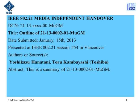 IEEE 802.21 MEDIA INDEPENDENT HANDOVER DCN: 21-13-xxxx-00-MuGM Title: Outline of 21-13-0002-01-MuGM Date Submitted: January, 15th, 2013 Presented at IEEE.