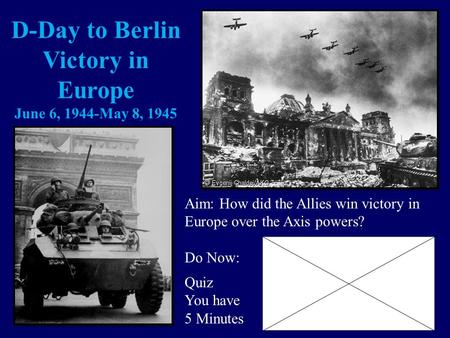 D-Day to Berlin Victory in Europe June 6, 1944-May 8, 1945 Aim: How did the Allies win victory in Europe over the Axis powers? Do Now: Quiz You have 5.