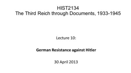 Lecture 10: German Resistance against Hitler 30 April 2013 HIST2134 The Third Reich through Documents, 1933-1945.