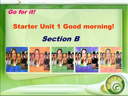 Go for it! Starter Unit 1 Good morning! Section B.