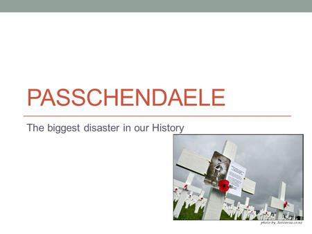 PASSCHENDAELE The biggest disaster in our History.