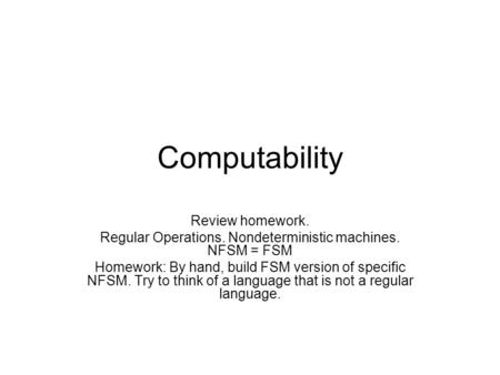 Computability Review homework. Regular Operations. Nondeterministic machines. NFSM = FSM Homework: By hand, build FSM version of specific NFSM. Try to.