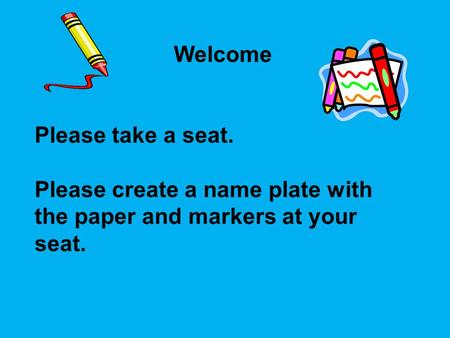 Welcome Please take a seat. Please create a name plate with the paper and markers at your seat.