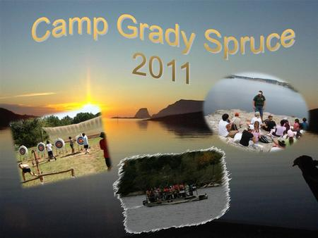 CAMP GRADY SPRUCE INFORMATIONAL MEETING On May 24 or August 25 from 6:00pm – 6:30pm we will have an informational meeting that goes into more details.