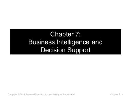 Chapter 7: Business Intelligence and Decision Support Copyright © 2013 Pearson Education, Inc. publishing as Prentice Hall Chapter 7 - 1.