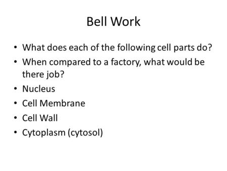 Bell Work What does each of the following cell parts do? When compared to a factory, what would be there job? Nucleus Cell Membrane Cell Wall Cytoplasm.