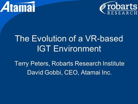 The Evolution of a VR-based IGT Environment Terry Peters, Robarts Research Institute David Gobbi, CEO, Atamai Inc.