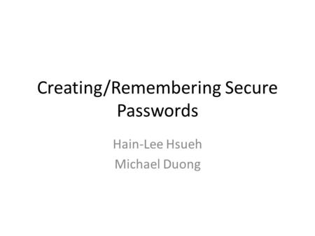 Creating/Remembering Secure Passwords Hain-Lee Hsueh Michael Duong.