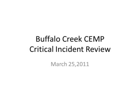 Buffalo Creek CEMP Critical Incident Review March 25,2011.
