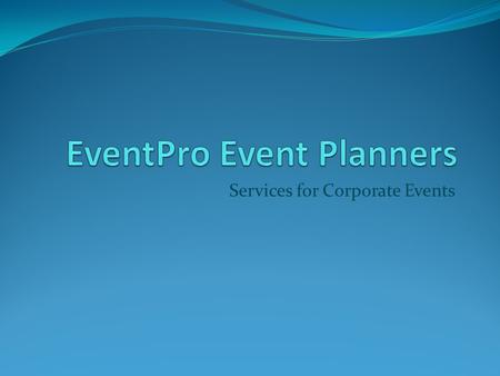 Services for Corporate Events. Three types of services 1. Corporate events 2. Production 3. Trade shows.
