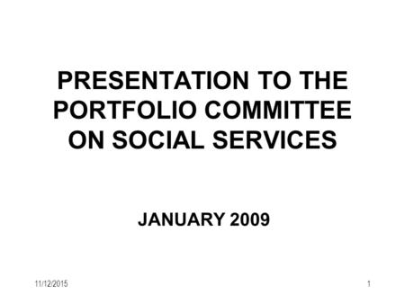 11/12/20151 PRESENTATION TO THE PORTFOLIO COMMITTEE ON SOCIAL SERVICES JANUARY 2009.