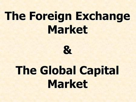 The Foreign Exchange Market & The Global Capital Market.
