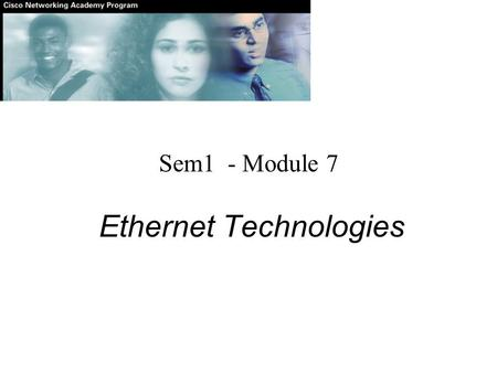 Sem1 - Module 7 Ethernet Technologies. 802.2 All versions of Ethernet have the same: 1.MAC addressing 2.CSMA/CD 3.Frame format However, other aspects.