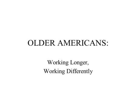 OLDER AMERICANS: Working Longer, Working Differently.