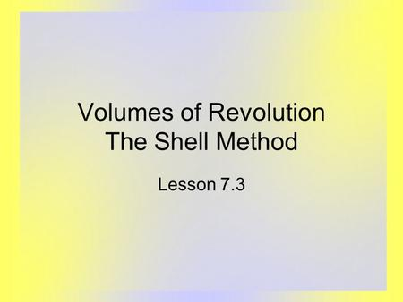 Volumes of Revolution The Shell Method Lesson 7.3.