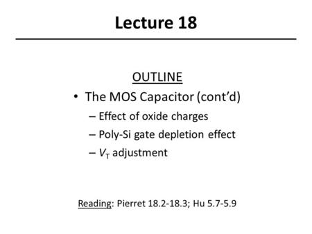 Lecture 18 OUTLINE The MOS Capacitor (cont'd) – Effect of oxide charges – Poly-Si gate depletion effect – V T adjustment Reading: Pierret 18.2-18.3; Hu.